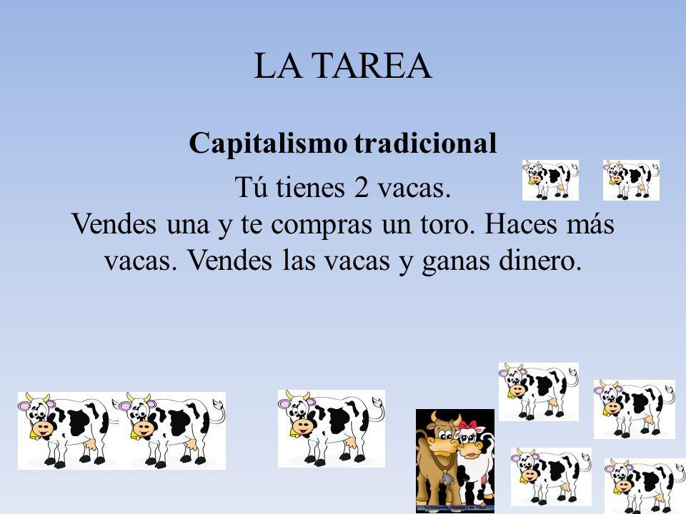 LA TAREA Capitalismo tradicional Tú tienes 2 vacas. Vendes una y te compras un toro. Haces más vacas. Vendes las vacas y ganas dinero.