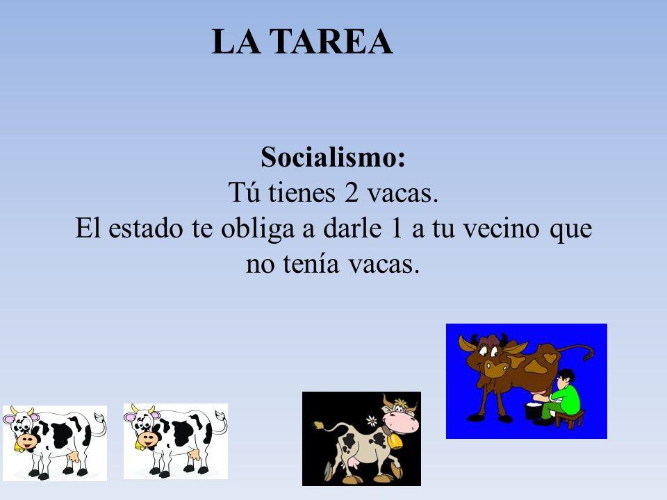 Socialismo: Tú tienes 2 vacas. El estado te obliga a darle 1 a tu vecino que no tenía vacas. LA TAREA