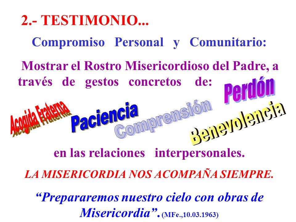 2.- TESTIMONIO... Compromiso Personal y Comunitario: Mostrar el Rostro Misericordioso del Padre, a través de gestos concretos de: en las relaciones in
