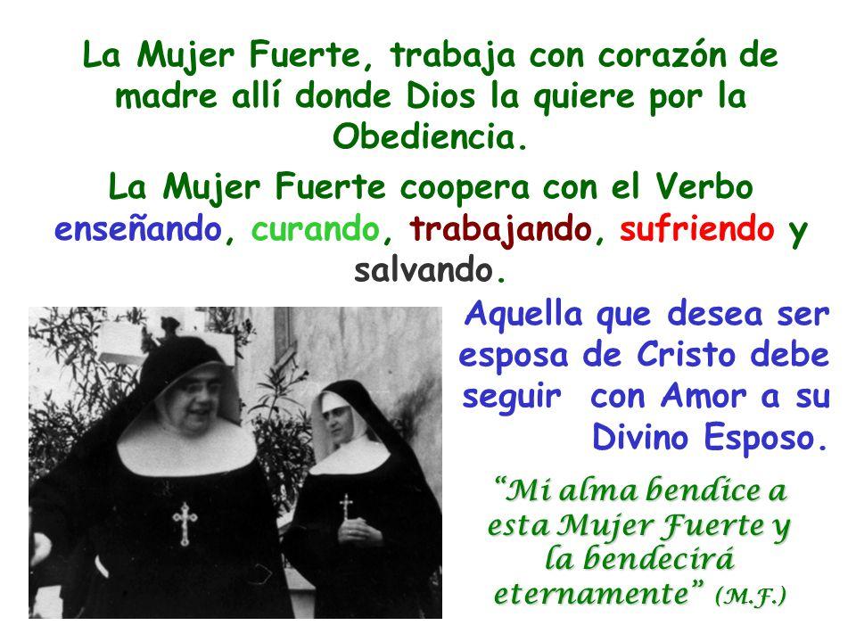 La Mujer Fuerte, trabaja con corazón de madre allí donde Dios la quiere por la Obediencia. La Mujer Fuerte coopera con el Verbo enseñando, curando, tr