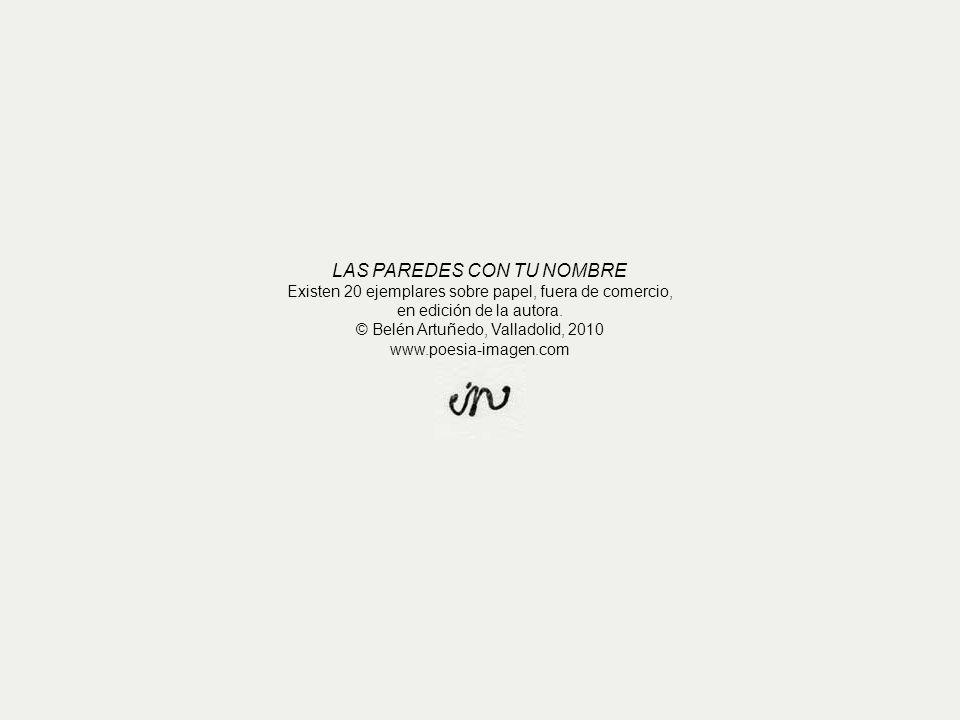 LAS PAREDES CON TU NOMBRE Existen 20 ejemplares sobre papel, fuera de comercio, en edición de la autora. © Belén Artuñedo, Valladolid, 2010 www.poesia