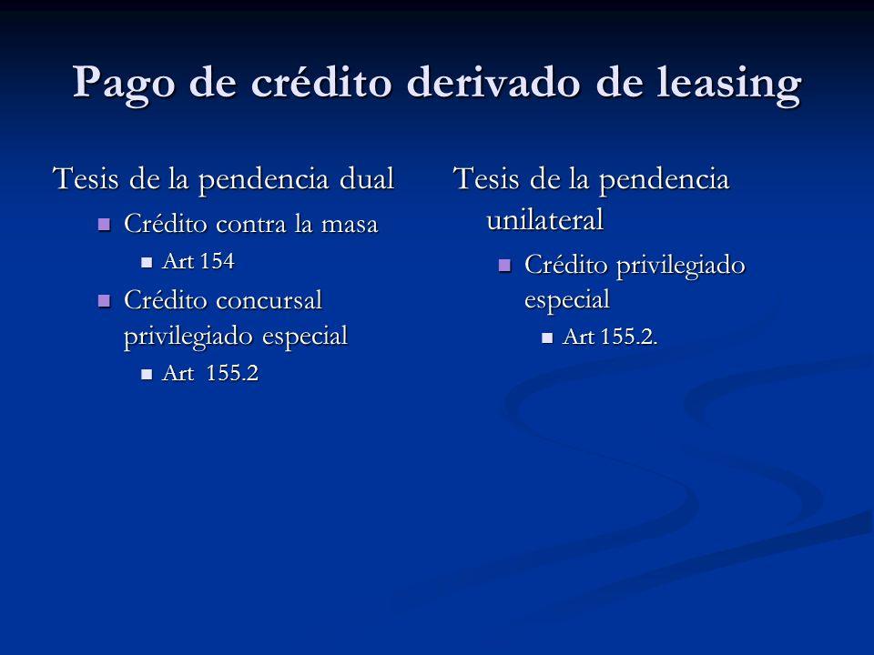 Pago de crédito derivado de leasing Tesis de la pendencia dual Crédito contra la masa Crédito contra la masa Art 154 Art 154 Crédito concursal privilegiado especial Crédito concursal privilegiado especial Art 155.2 Art 155.2 Tesis de la pendencia unilateral Crédito privilegiado especial Art 155.2.