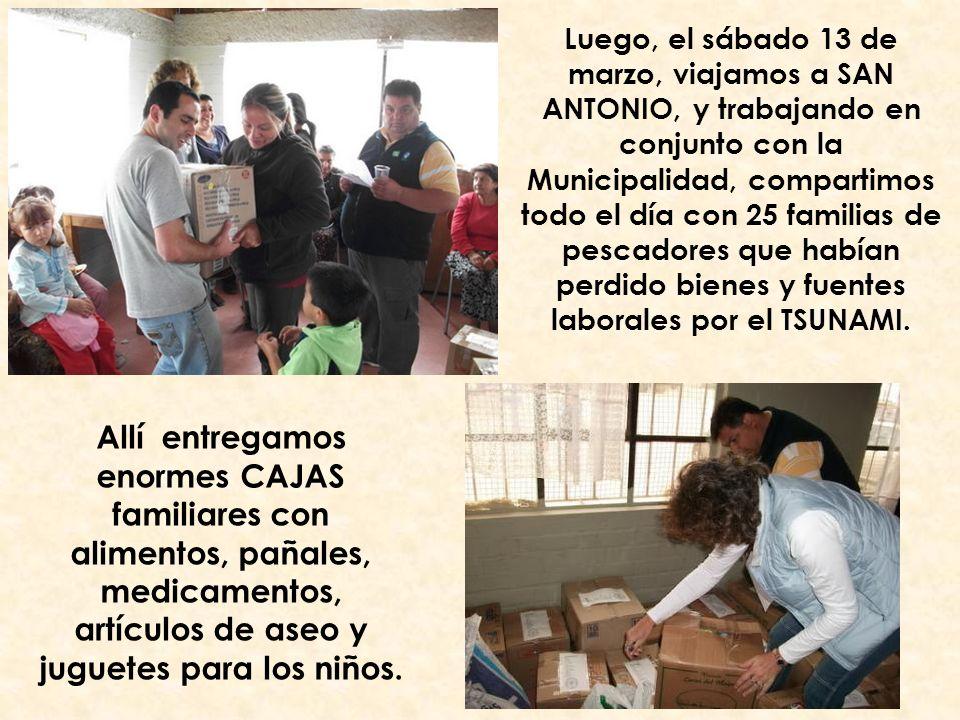 Luego, el sábado 13 de marzo, viajamos a SAN ANTONIO, y trabajando en conjunto con la Municipalidad, compartimos todo el día con 25 familias de pescadores que habían perdido bienes y fuentes laborales por el TSUNAMI.