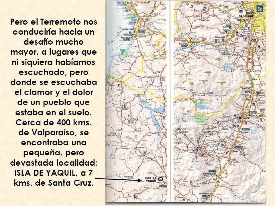 Pero el Terremoto nos conduciría hacia un desafío mucho mayor, a lugares que ni siquiera habíamos escuchado, pero donde se escuchaba el clamor y el dolor de un pueblo que estaba en el suelo.