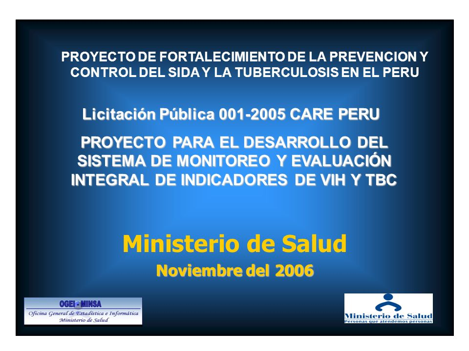 Ministerio de Salud Noviembre del 2006 PROYECTO DE FORTALECIMIENTO DE LA PREVENCION Y CONTROL DEL SIDA Y LA TUBERCULOSIS EN EL PERU Licitación Pública 001-2005 CARE PERU Licitación Pública 001-2005 CARE PERU PROYECTO PARA EL DESARROLLO DEL SISTEMA DE MONITOREO Y EVALUACIÓN INTEGRAL DE INDICADORES DE VIH Y TBC