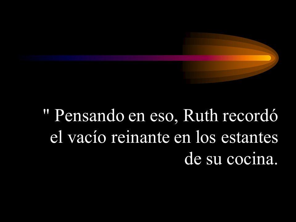Pensando en eso, Ruth recordó el vacío reinante en los estantes de su cocina.