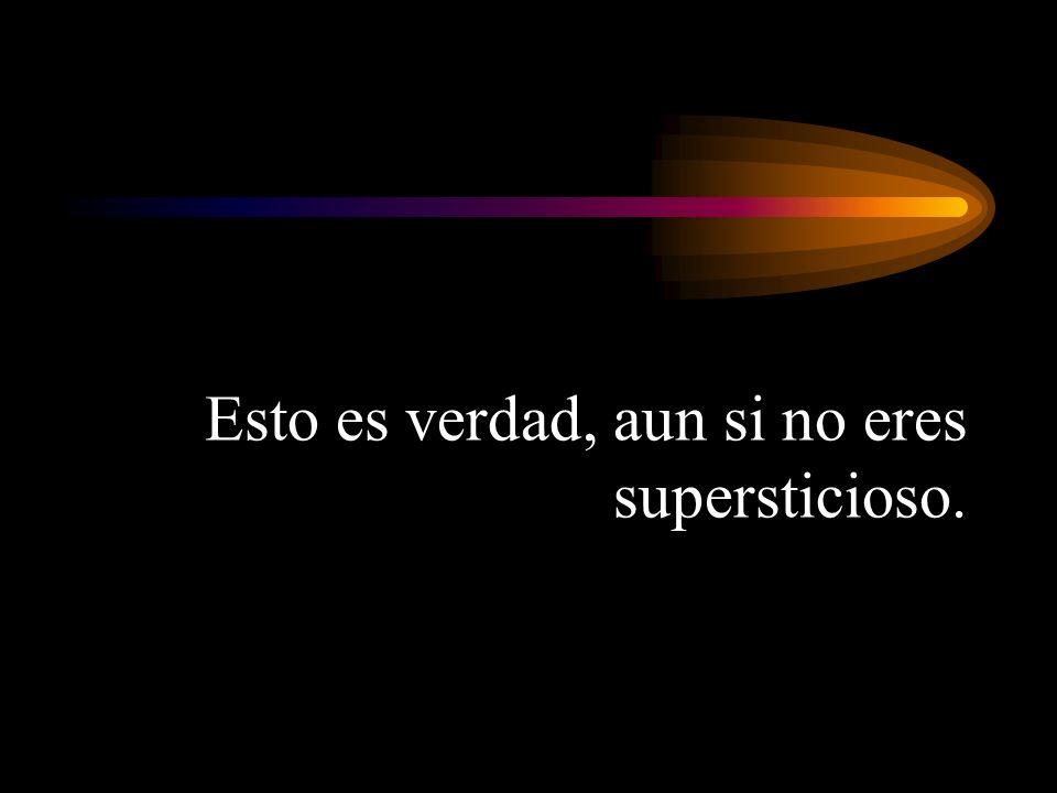 Esto es verdad, aun si no eres supersticioso.