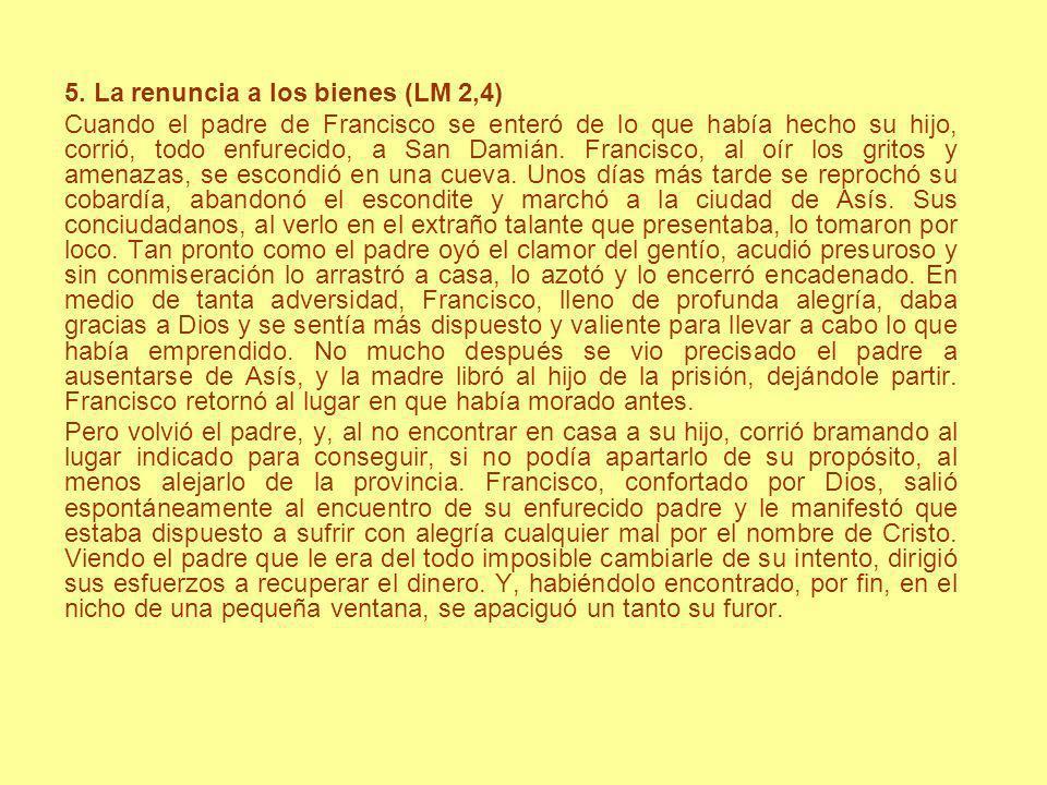 5. La renuncia a los bienes (LM 2,4) Cuando el padre de Francisco se enteró de lo que había hecho su hijo, corrió, todo enfurecido, a San Damián. Fran
