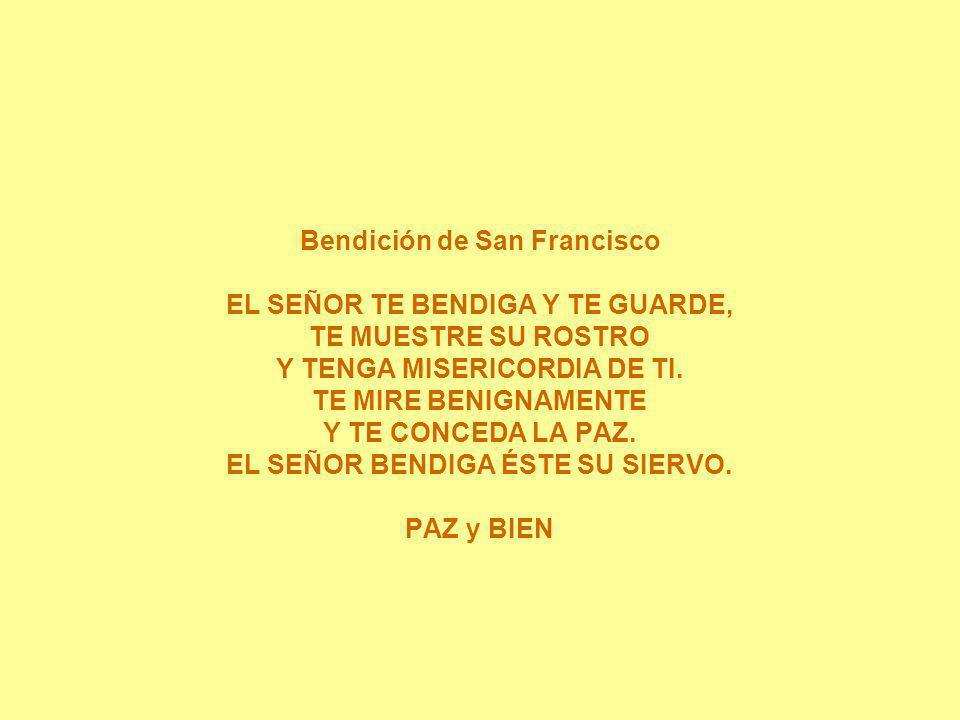 Bendición de San Francisco EL SEÑOR TE BENDIGA Y TE GUARDE, TE MUESTRE SU ROSTRO Y TENGA MISERICORDIA DE TI. TE MIRE BENIGNAMENTE Y TE CONCEDA LA PAZ.