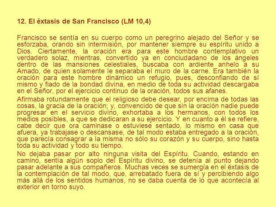 12. El éxtasis de San Francisco (LM 10,4) Francisco se sentía en su cuerpo como un peregrino alejado del Señor y se esforzaba, orando sin intermisión,