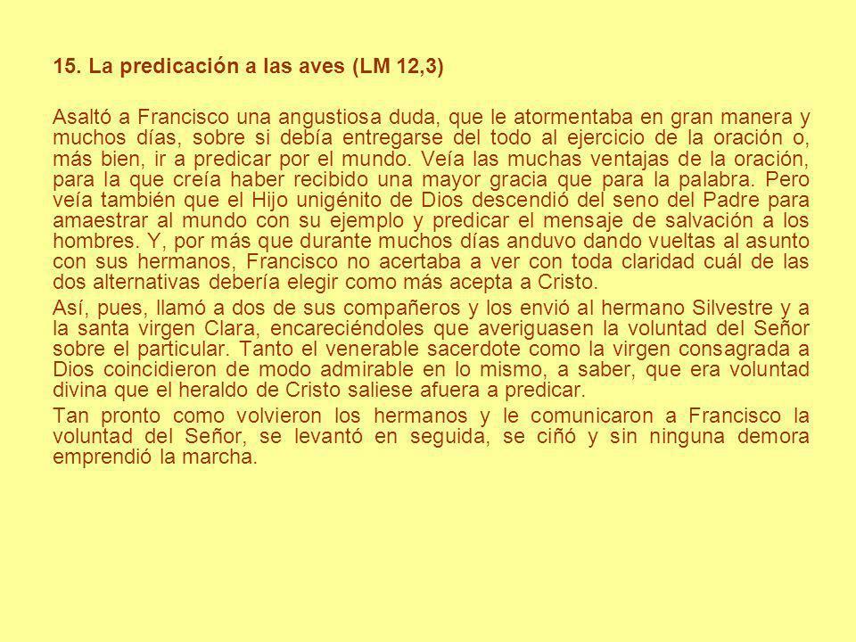 15. La predicación a las aves (LM 12,3) Asaltó a Francisco una angustiosa duda, que le atormentaba en gran manera y muchos días, sobre si debía entreg