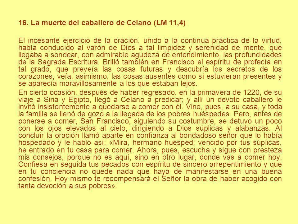 16. La muerte del caballero de Celano (LM 11,4) El incesante ejercicio de la oración, unido a la continua práctica de la virtud, había conducido al va