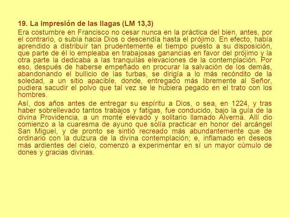 19. La impresión de las llagas (LM 13,3) Era costumbre en Francisco no cesar nunca en la práctica del bien, antes, por el contrario, o subía hacia Dio