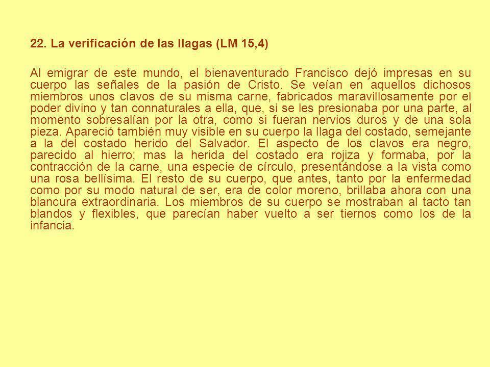 22. La verificación de las llagas (LM 15,4) Al emigrar de este mundo, el bienaventurado Francisco dejó impresas en su cuerpo las señales de la pasión