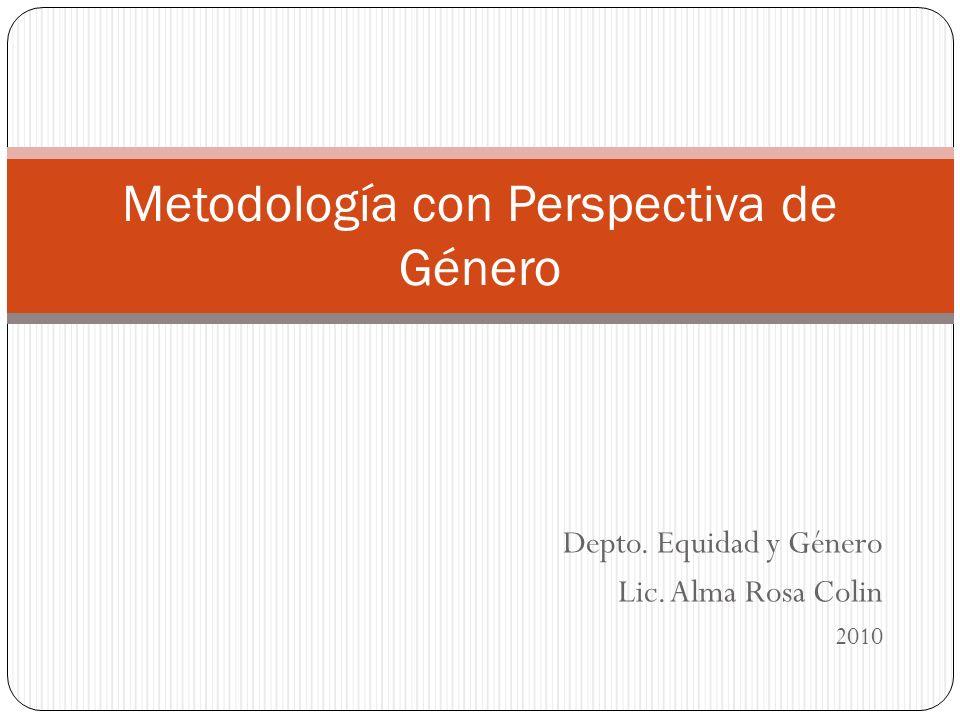 Depto. Equidad y Género Lic. Alma Rosa Colin 2010 Metodología con Perspectiva de Género
