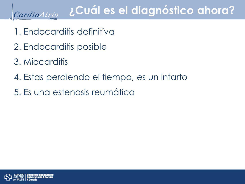 ¿Cuál es el diagnóstico ahora? 1. Endocarditis definitiva 2. Endocarditis posible 3. Miocarditis 4. Estas perdiendo el tiempo, es un infarto 5. Es una