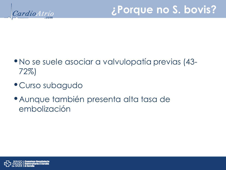 ¿Porque no S. bovis? No se suele asociar a valvulopatía previas (43- 72%) Curso subagudo Aunque también presenta alta tasa de embolización