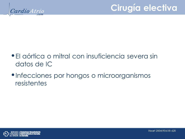 Cirugía electiva EI aórtica o mitral con insuficiencia severa sin datos de IC Infecciones por hongos o microorganismos resistentes Heart 2004;90:618–6