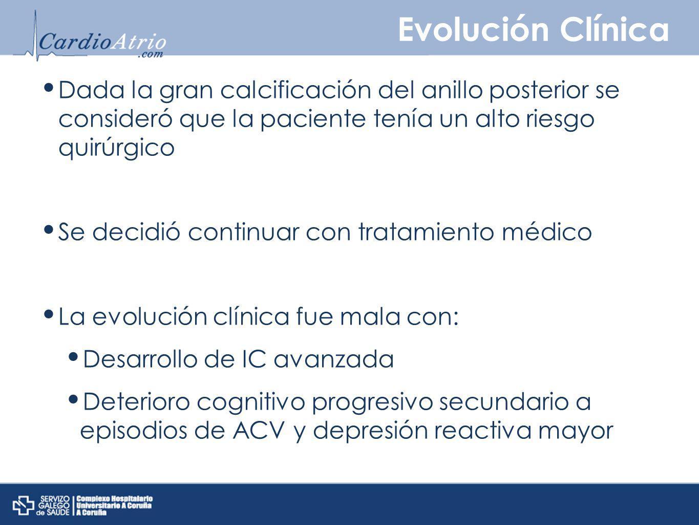 Evolución Clínica Dada la gran calcificación del anillo posterior se consideró que la paciente tenía un alto riesgo quirúrgico Se decidió continuar co
