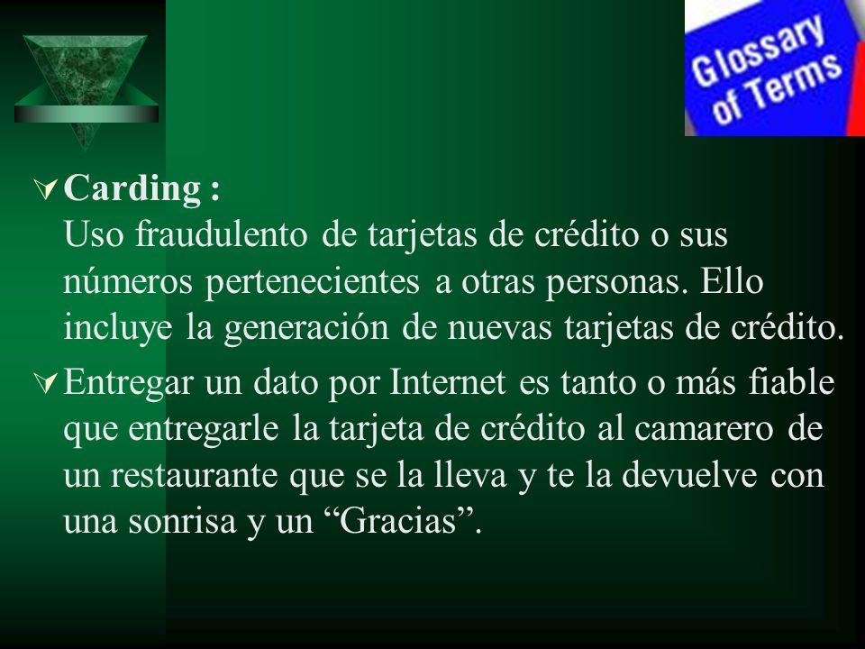 Carding : Uso fraudulento de tarjetas de crédito o sus números pertenecientes a otras personas. Ello incluye la generación de nuevas tarjetas de crédi