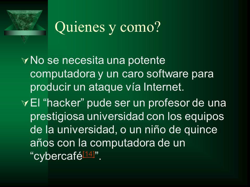 Quienes y como? No se necesita una potente computadora y un caro software para producir un ataque vía Internet. El hacker pude ser un profesor de una