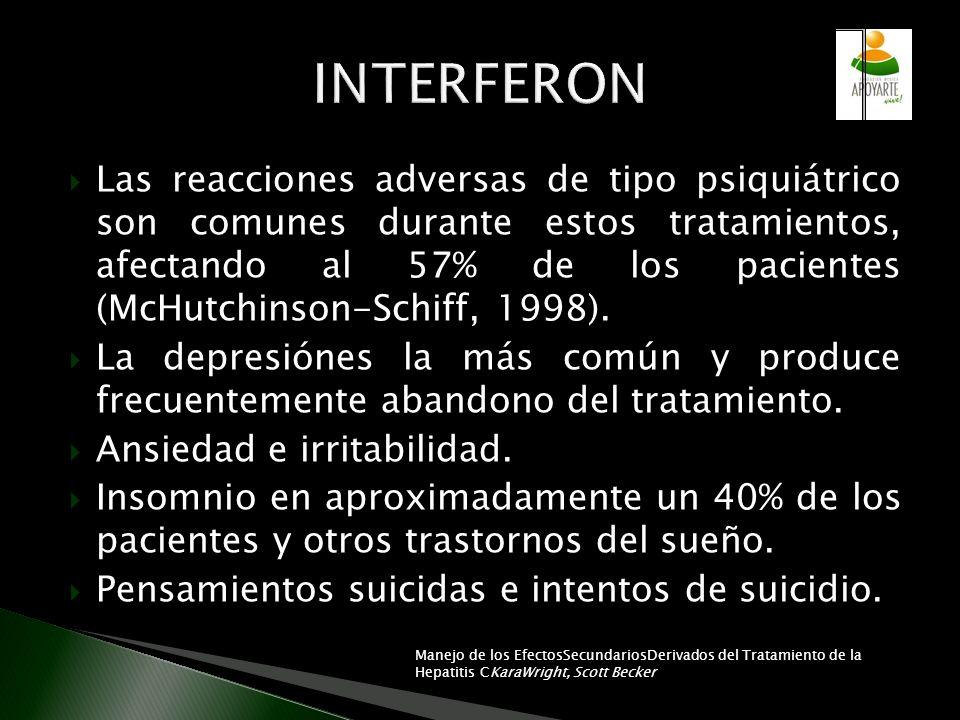 Las reacciones adversas de tipo psiquiátrico son comunes durante estos tratamientos, afectando al 57% de los pacientes (McHutchinson-Schiff, 1998). La
