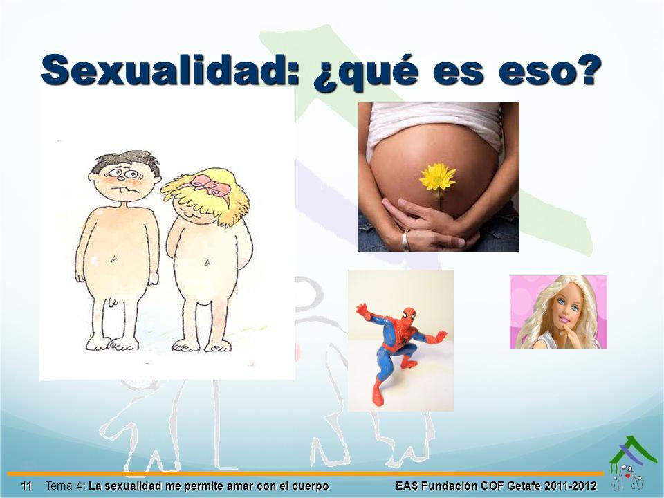 Sexualidad: ¿qué es eso? 11 EAS Fundación COF Getafe 2011-2012 : La sexualidad me permite amar con el cuerpo Tema 4: La sexualidad me permite amar con
