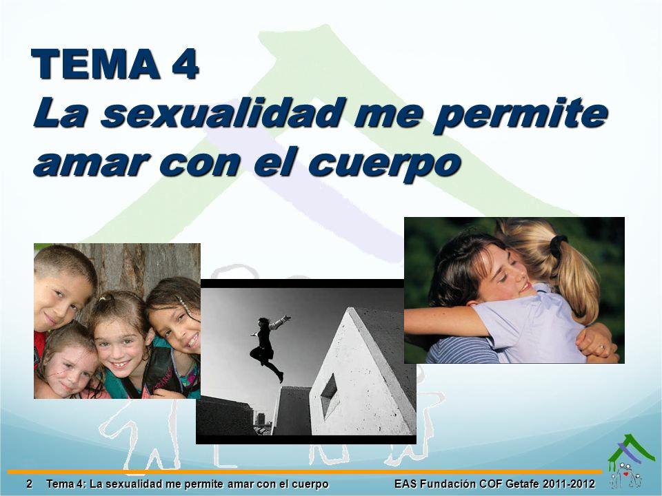 2EAS Fundación COF Getafe 2011-2012Tema 4: La sexualidad me permite amar con el cuerpo TEMA 4 La sexualidad me permite amar con el cuerpo