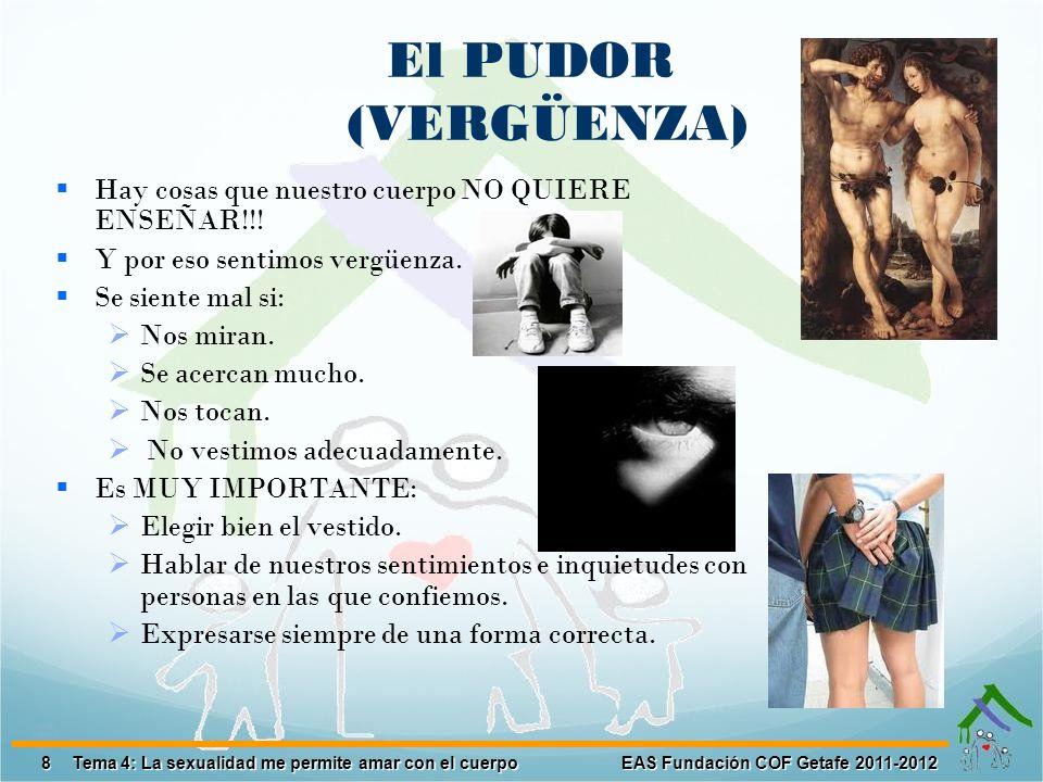 8 EAS Fundación COF Getafe 2011-2012 Tema 4: La sexualidad me permite amar con el cuerpo El PUDOR (VERGÜENZA) Hay cosas que nuestro cuerpo NO QUIERE E