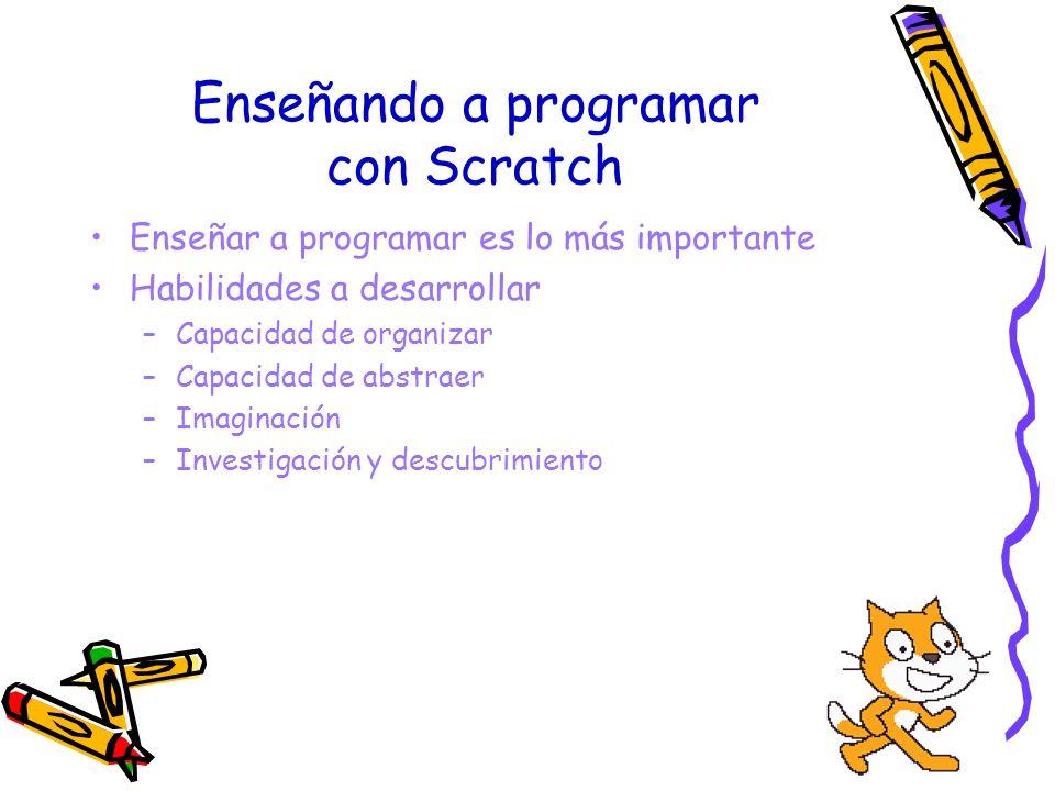 Enseñando a programar con Scratch Enseñar a programar es lo más importante Habilidades a desarrollar –Capacidad de organizar –Capacidad de abstraer –I
