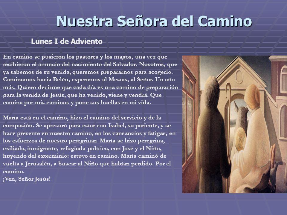 Nuestra Señora del Camino Lunes I de Adviento En camino se pusieron los pastores y los magos, una vez que recibieron el anuncio del nacimiento del Salvador.