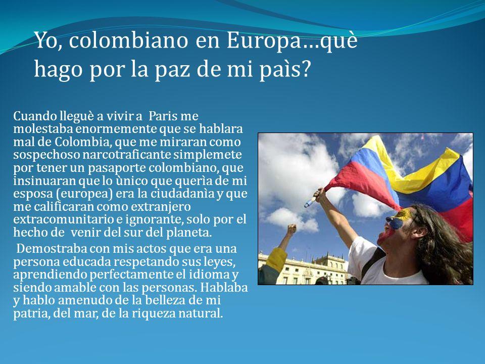 Cuando me preguntaban por los problemas colombianos minimizaba, diciendo que era el problema de unos pocos, que la guerilla, ( causante de todo lo malo que sucedìa en el paìs), estaba casi acabada, que los paras se habìan desmovilizado y que el paìs estaba en constante lucha contra el narcotràfico.