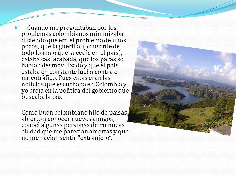 Cuando me preguntaban por los problemas colombianos minimizaba, diciendo que era el problema de unos pocos, que la guerilla, ( causante de todo lo mal