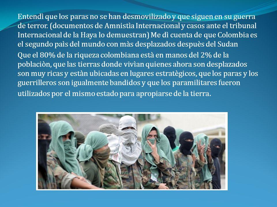 Entendì que los paras no se han desmovilizado y que siguen en su guerra de terror. (documentos de Amnistìa Internacional y casos ante el tribunal Inte