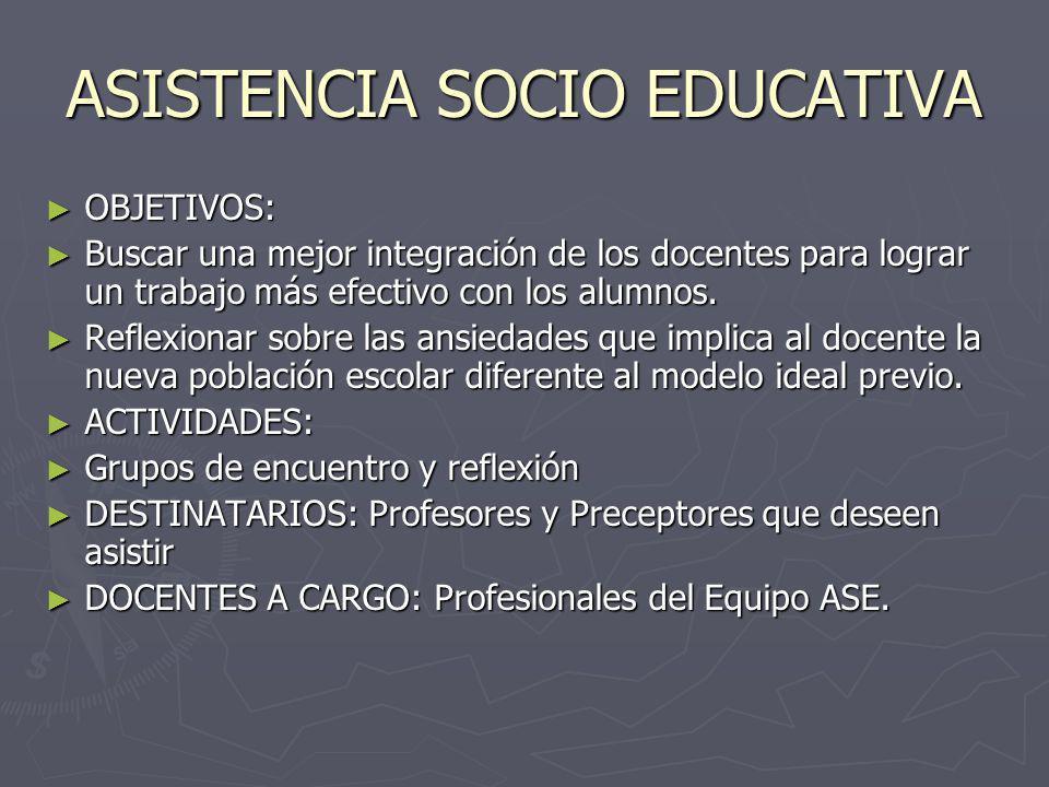 ASISTENCIA SOCIO EDUCATIVA OBJETIVOS: OBJETIVOS: Buscar una mejor integración de los docentes para lograr un trabajo más efectivo con los alumnos.