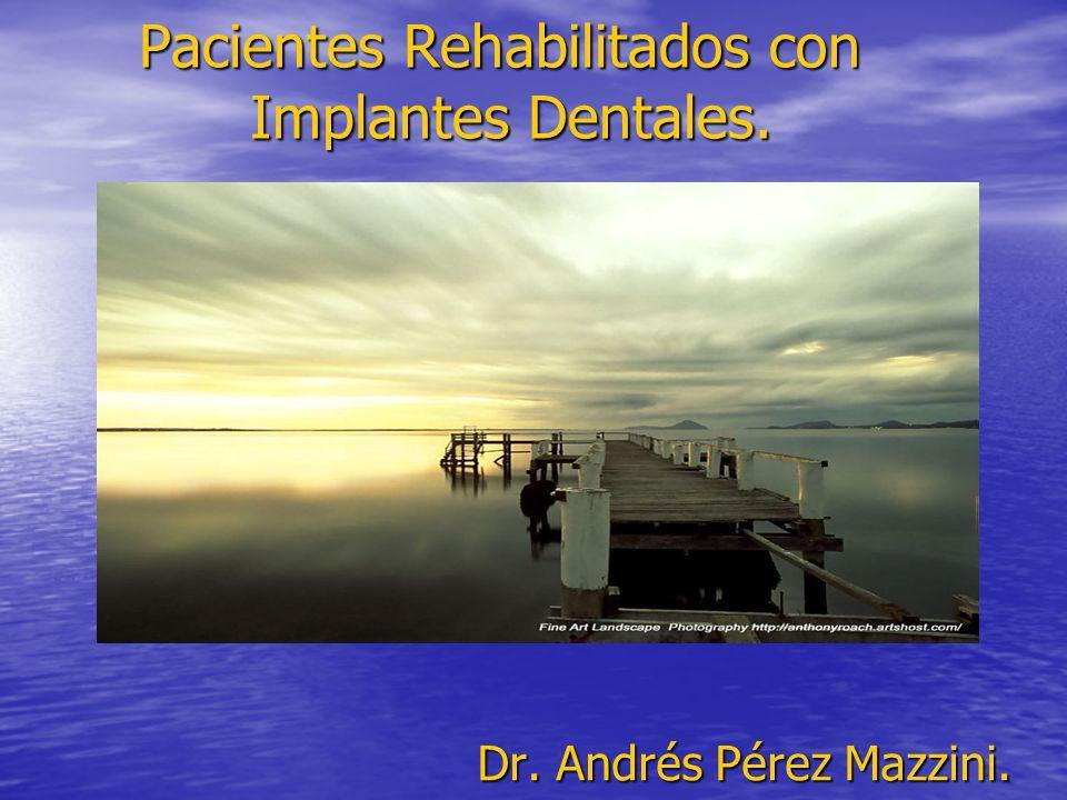 Pacientes Rehabilitados con Implantes Dentales. Pacientes Rehabilitados con Implantes Dentales. Dr. Andrés Pérez Mazzini.