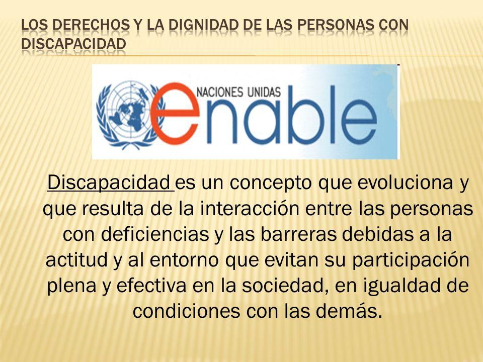 Discapacidad es un concepto que evoluciona y que resulta de la interacción entre las personas con deficiencias y las barreras debidas a la actitud y al entorno que evitan su participación plena y efectiva en la sociedad, en igualdad de condiciones con las demás.