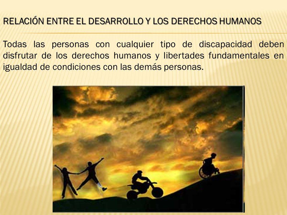 RELACIÓN ENTRE EL DESARROLLO Y LOS DERECHOS HUMANOS Todas las personas con cualquier tipo de discapacidad deben disfrutar de los derechos humanos y libertades fundamentales en igualdad de condiciones con las demás personas.