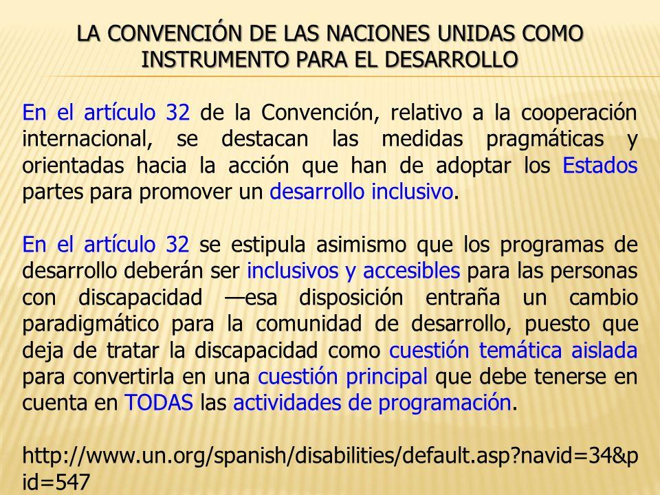 LA CONVENCIÓN DE LAS NACIONES UNIDAS COMO INSTRUMENTO PARA EL DESARROLLO En el artículo 32 de la Convención, relativo a la cooperación internacional, se destacan las medidas pragmáticas y orientadas hacia la acción que han de adoptar los Estados partes para promover un desarrollo inclusivo.