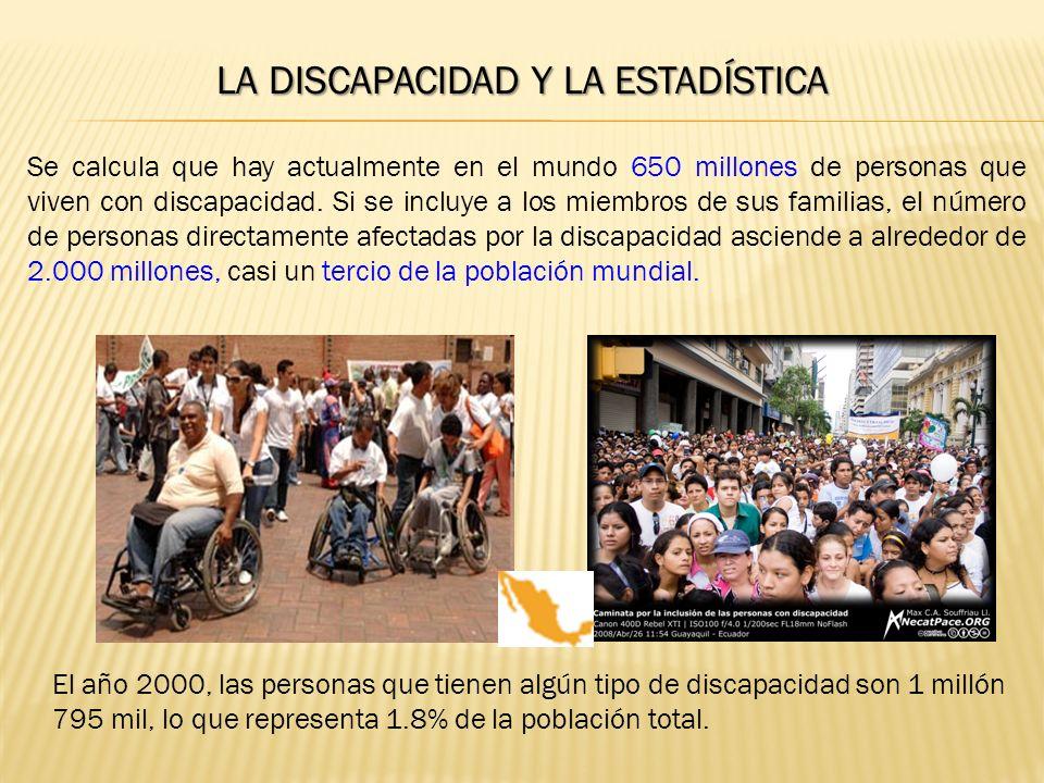LA DISCAPACIDAD Y LA ESTADÍSTICA Se calcula que hay actualmente en el mundo 650 millones de personas que viven con discapacidad.