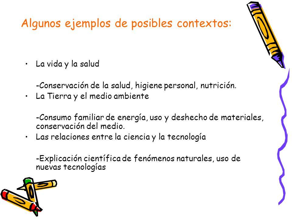 Algunos ejemplos de posibles contextos: La vida y la salud -Conservación de la salud, higiene personal, nutrición. La Tierra y el medio ambiente -Cons