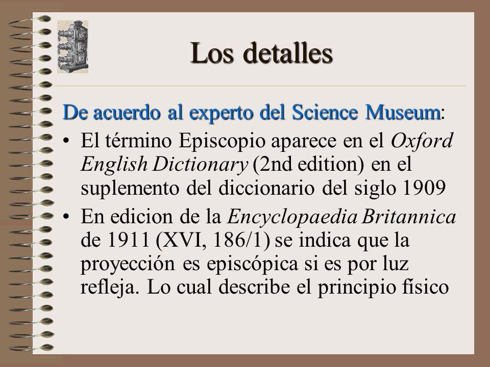 Los detalles De acuerdo al experto del Science Museum De acuerdo al experto del Science Museum: El término Episcopio aparece en el Oxford English Dictionary (2nd edition) en el suplemento del diccionario del siglo 1909 En edicion de la Encyclopaedia Britannica de 1911 (XVI, 186/1) se indica que la proyección es episcópica si es por luz refleja.