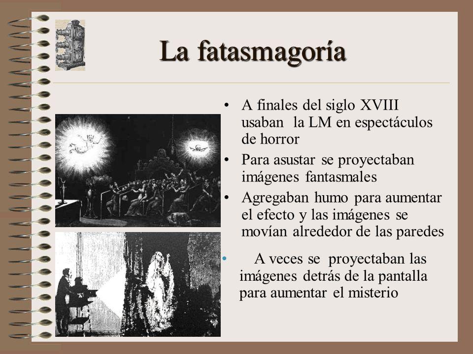 La fatasmagoría A finales del siglo XVIII usaban la LM en espectáculos de horror Para asustar se proyectaban imágenes fantasmales Agregaban humo para aumentar el efecto y las imágenes se movían alrededor de las paredes A veces se proyectaban las imágenes detrás de la pantalla para aumentar el misterio