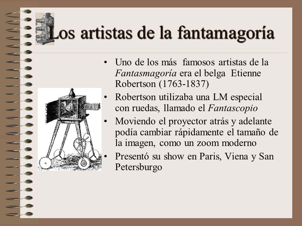 Los artistas de la fantamagoría Uno de los más famosos artistas de la Fantasmagoría era el belga Etienne Robertson (1763-1837) Robertson utilizaba una LM especial con ruedas, llamado el Fantascopio Moviendo el proyector atrás y adelante podía cambiar rápidamente el tamaño de la imagen, como un zoom moderno Presentó su show en Paris, Viena y San Petersburgo