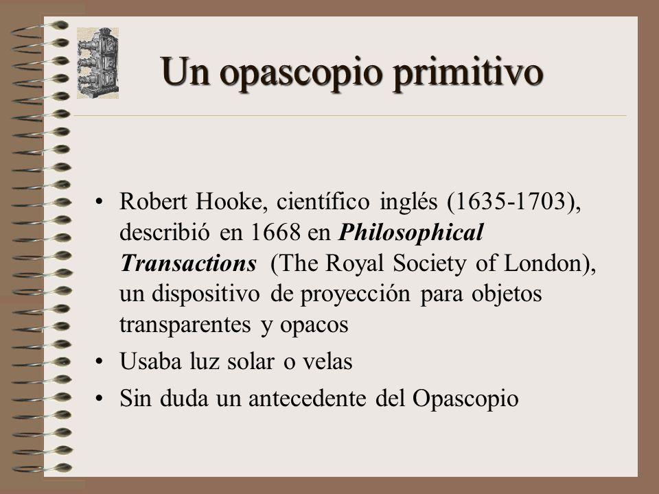 Un opascopio primitivo Robert Hooke, científico inglés (1635-1703), describió en 1668 en Philosophical Transactions (The Royal Society of London), un dispositivo de proyección para objetos transparentes y opacos Usaba luz solar o velas Sin duda un antecedente del Opascopio
