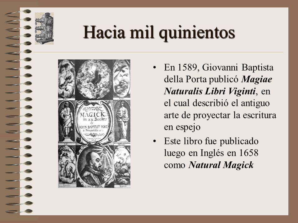 Hacia mil quinientos En 1589, Giovanni Baptista della Porta publicó Magiae Naturalis Libri Viginti, en el cual describió el antiguo arte de proyectar la escritura en espejo Este libro fue publicado luego en Inglés en 1658 como Natural Magick