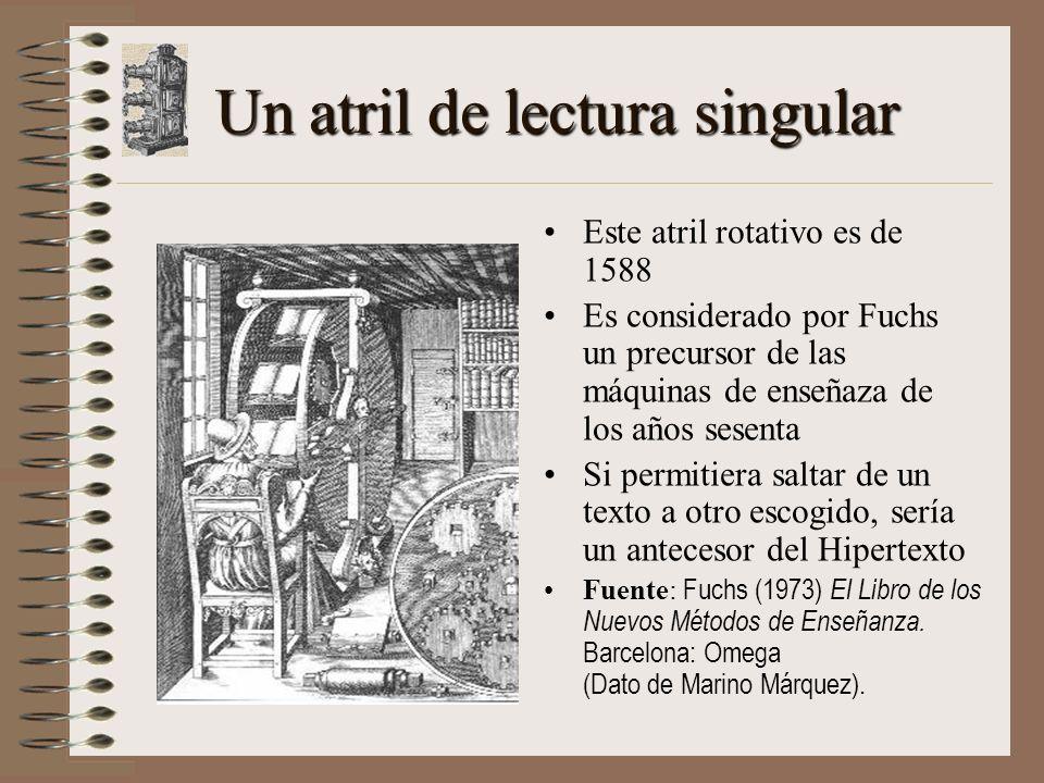 Un atril de lectura singular Este atril rotativo es de 1588 Es considerado por Fuchs un precursor de las máquinas de enseñaza de los años sesenta Si permitiera saltar de un texto a otro escogido, sería un antecesor del Hipertexto Fuente: Fuchs (1973) El Libro de los Nuevos Métodos de Enseñanza.