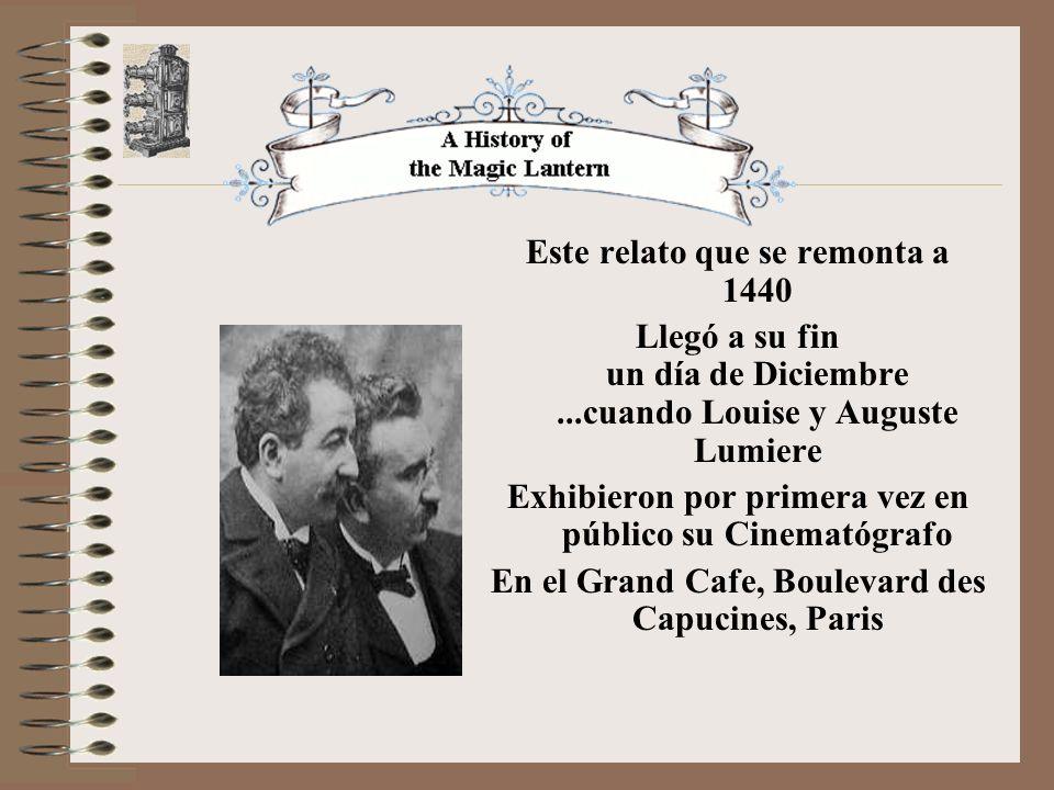 Este relato que se remonta a 1440 Llegó a su fin un día de Diciembre...cuando Louise y Auguste Lumiere Exhibieron por primera vez en público su Cinematógrafo En el Grand Cafe, Boulevard des Capucines, Paris