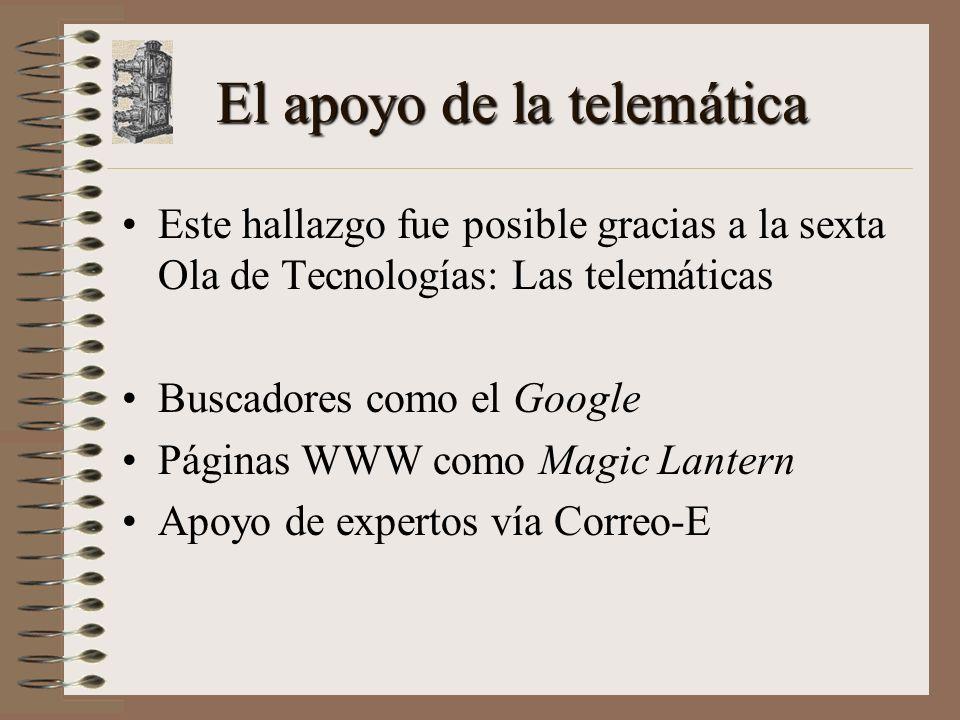 El apoyo de la telemática Este hallazgo fue posible gracias a la sexta Ola de Tecnologías: Las telemáticas Buscadores como el Google Páginas WWW como Magic Lantern Apoyo de expertos vía Correo-E