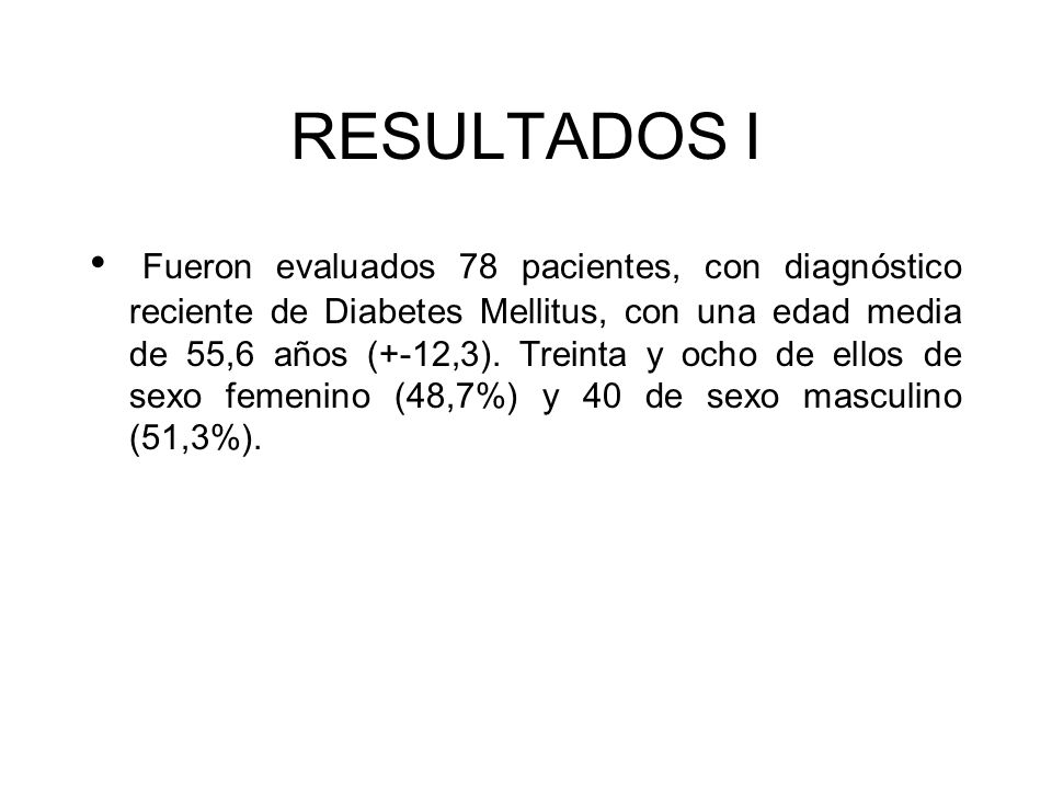 RESULTADOS I Fueron evaluados 78 pacientes, con diagnóstico reciente de Diabetes Mellitus, con una edad media de 55,6 años (+-12,3). Treinta y ocho de